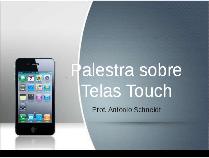 Uma palestra de aproximadamente 30 minutos sobre Telas Touch, vantagens e desvantagens.